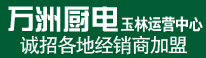 万洲厨电玉林运营中心诚招各地经销商加盟